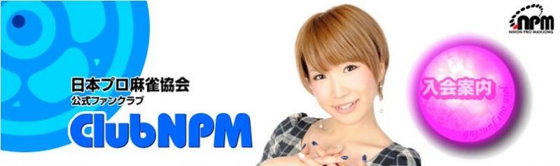 【日本プロ麻雀協会】公式ファンクラブ『ClubNPM』来年3月までの半期会員募集中!