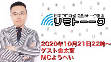 【日本プロ麻雀協会 YouTubeチャンネル】「リモトーーク」MC ようへい 2020/10/21(水) 金太賢プロ